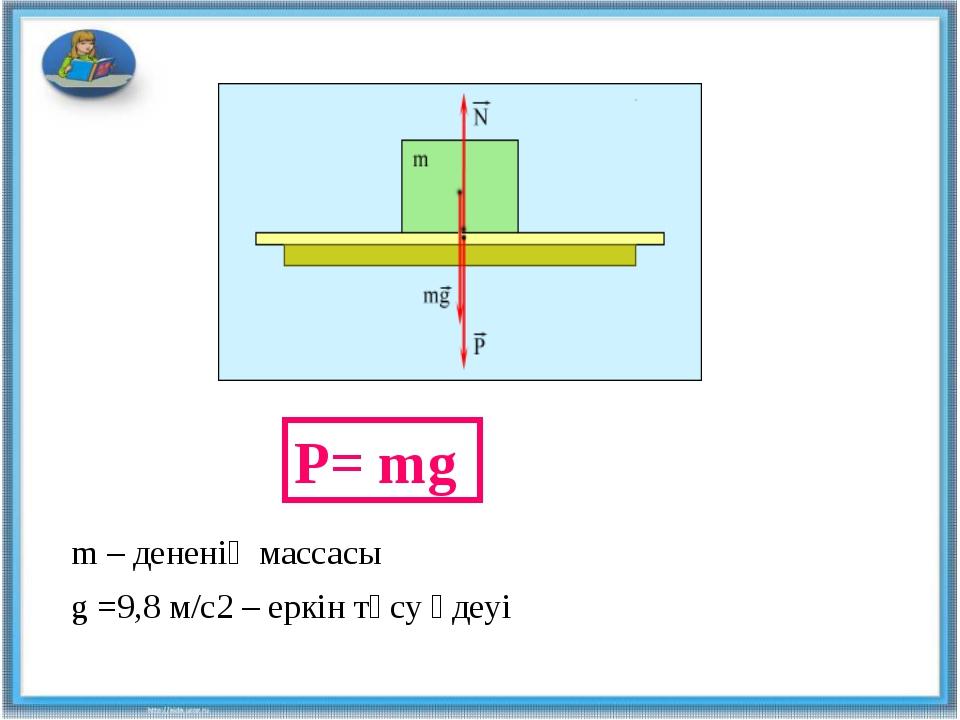 P= mg m – дененің массасы g =9,8 м/с2 – еркін түсу үдеуі