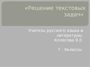 «Решение текстовых задач» Учитель русского языка и литературы Колесова В.Е. 7