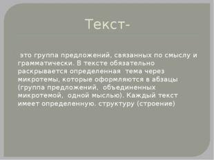 Текст-  это группа предложений, связанных по смыслу и грамматически. В текст