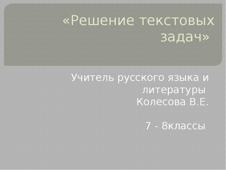 «Решение текстовых задач» Учитель русского языка и литературы Колесова В.Е. 7...