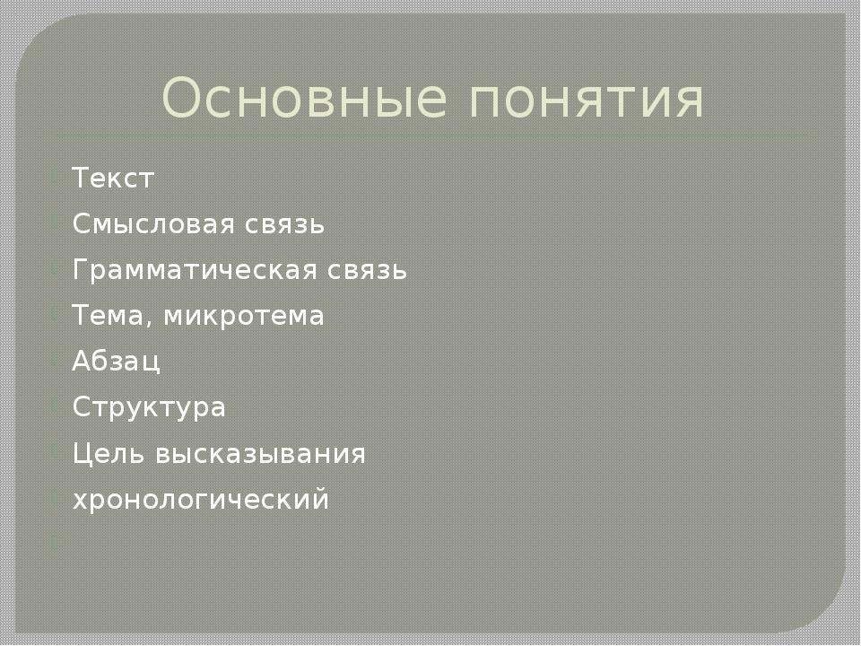 Основные понятия Текст Смысловая связь Грамматическая связь Тема, микротема А...