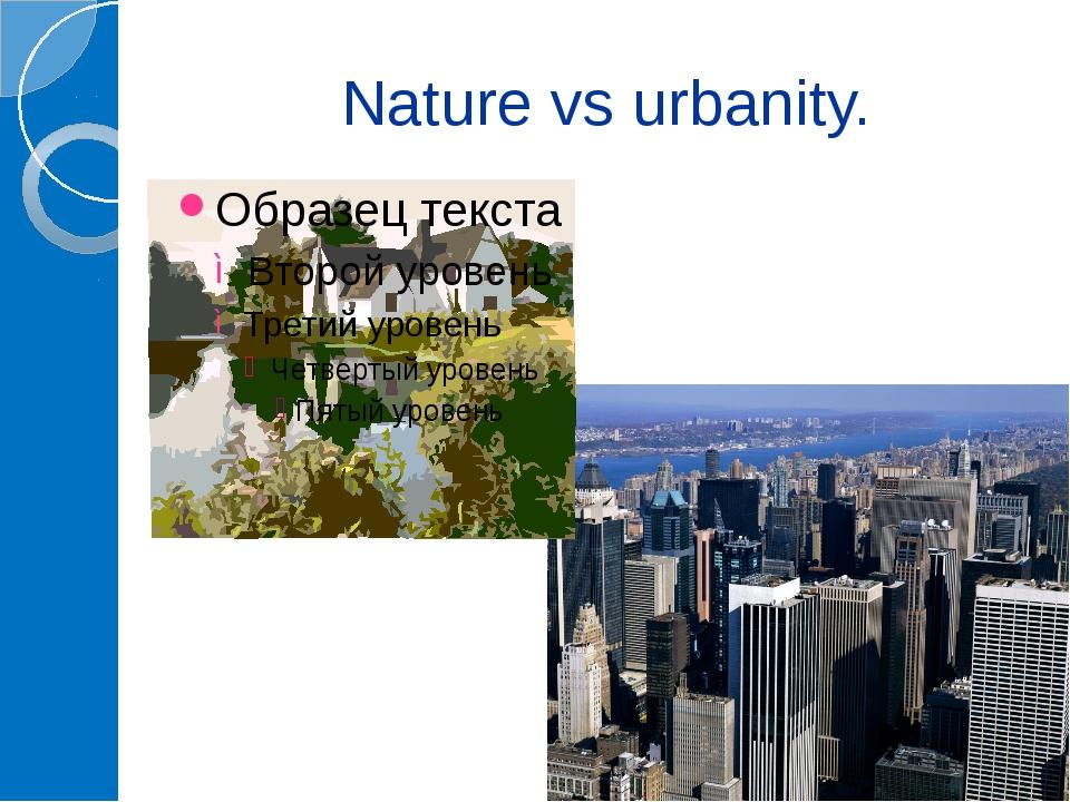 Nature vs urbanity.