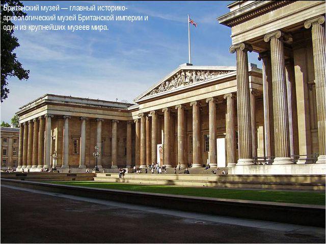 Британский музей — главный историко-археологический музей Британской империи...
