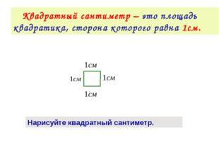 Квадратный сантиметр – это площадь квадратика, сторона которого равна 1см. Н