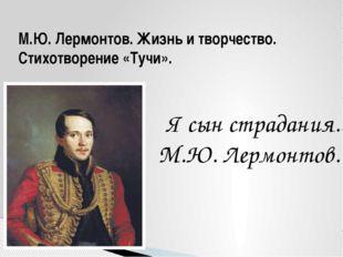 М.Ю. Лермонтов. Жизнь и творчество. Стихотворение «Тучи». Я сын страдания. М.