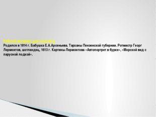 Рабочий материал для конспекта. Родился в 1814 г. Бабушка Е.А.Арсеньева. Тарх