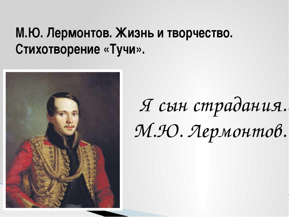 М.Ю. Лермонтов. Жизнь и творчество. Стихотворение «Тучи». Я сын страдания. М....