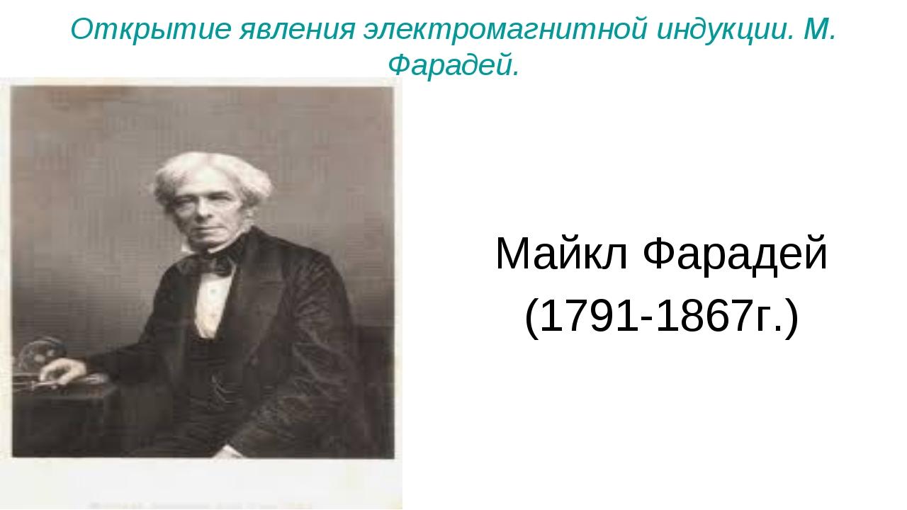 Открытие явления электромагнитной индукции. М. Фарадей. Майкл Фарадей (1791-1...