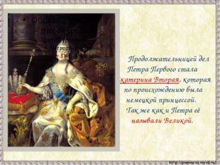 Продолжательницей дел Петра Первого стала Екатерина Вторая, которая по прои