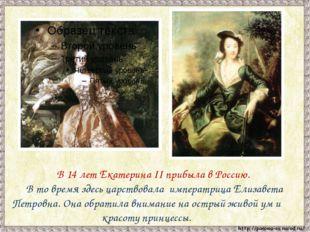 В 14 лет Екатерина II прибыла в Россию. В то время здесь царствовала импер