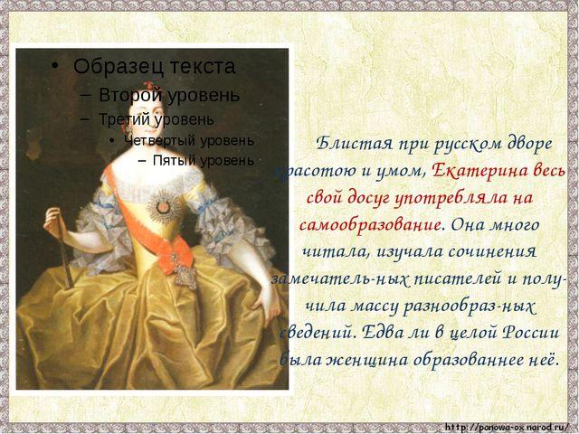 Блистая при русском дворе красотою и умом, Екатерина весь свой досуг употреб...