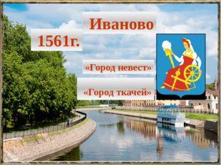 Иваново 1561г. «Город невест» «Город ткачей»
