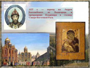 1157 г. — переезд кн. Андрея Боголюбского из Вышгорода и превращение Владимир