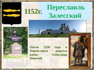 Переславль Залесский 1152г. Около 1220 года в Переяславле родился князь Алек