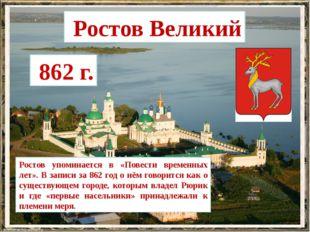 Ростов Великий 862 г. Ростов упоминается в «Повести временных лет». В записи