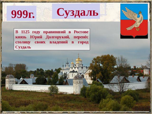 999г. Суздаль В 1125 году правивший в Ростове князь Юрий Долгорукий, перенёс...