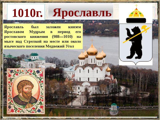 Ярославль Ярославль был заложен князем Ярославом Мудрым в период его ростовс...