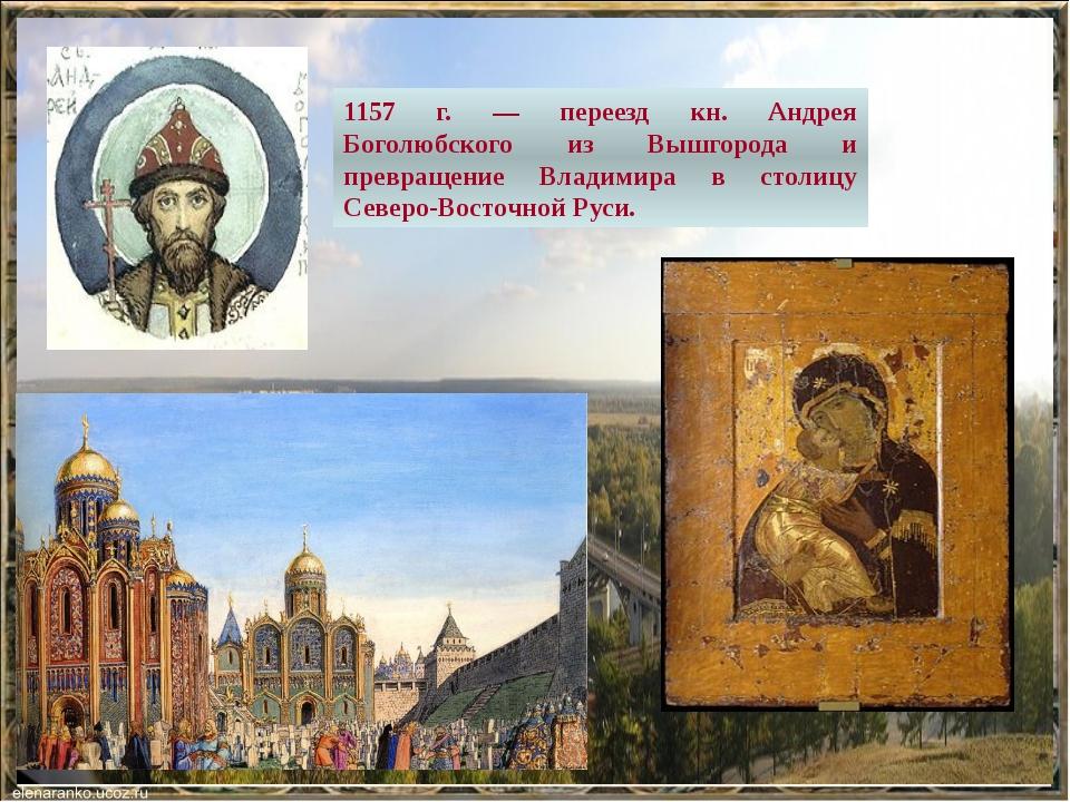 1157 г. — переезд кн. Андрея Боголюбского из Вышгорода и превращение Владимир...