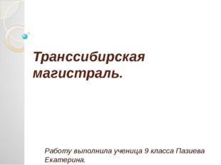 Транссибирская магистраль. Работу выполнила ученица 9 класса Пазиева Екатерина.