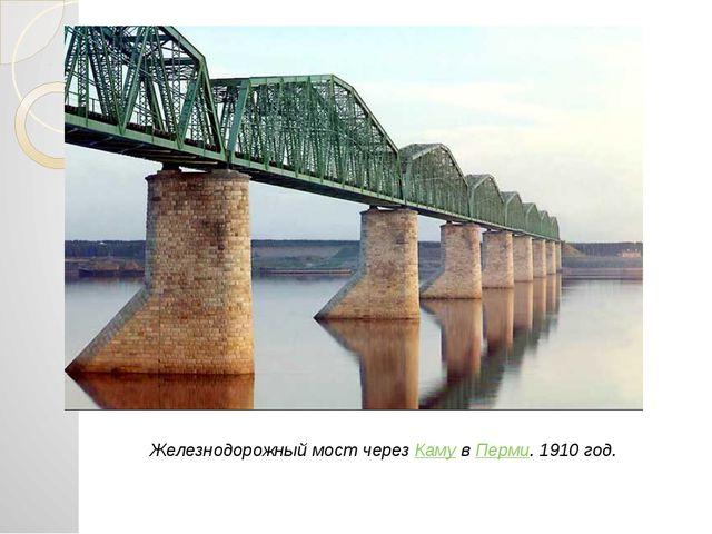 Железнодорожный мост через Каму в Перми. 1910 год.