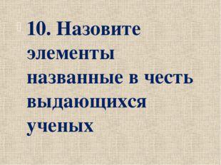 10. Назовите элементы названные в честь выдающихся ученых
