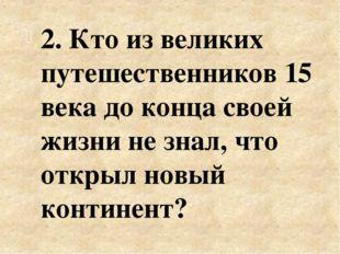 2. Кто из великих путешественников 15 века до конца своей жизни не знал, что