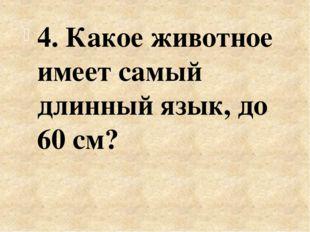 4. Какое животное имеет самый длинный язык, до 60 см?