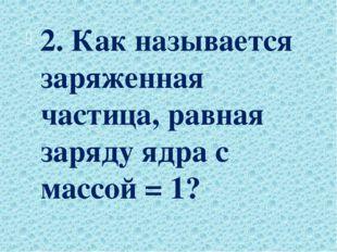 2. Как называется заряженная частица, равная заряду ядра с массой = 1?