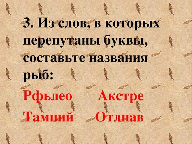 3. Из слов, в которых перепутаны буквы, составьте названия рыб: Рфьлео Акстре...
