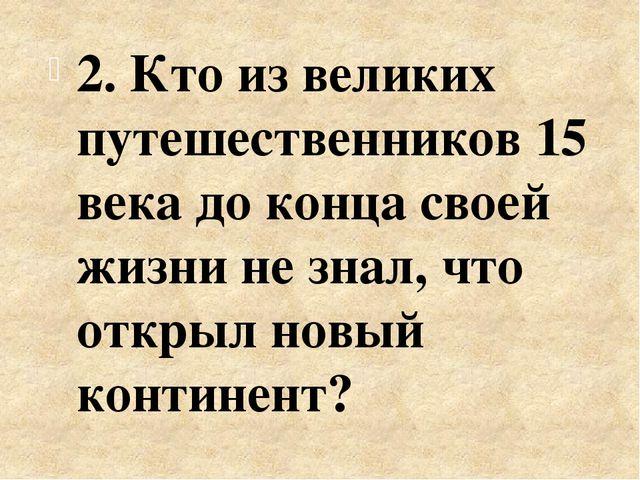 2. Кто из великих путешественников 15 века до конца своей жизни не знал, что...