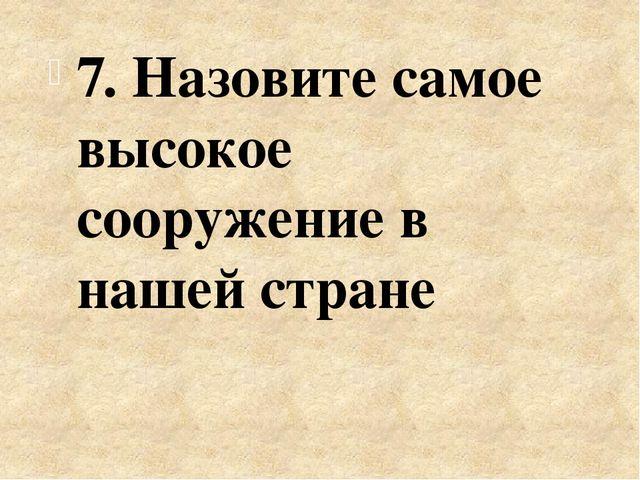 7. Назовите самое высокое сооружение в нашей стране
