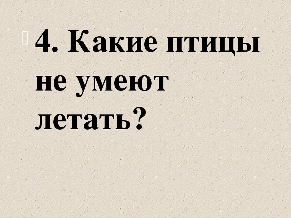 4. Какие птицы не умеют летать?