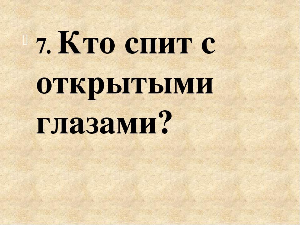 7. Кто спит с открытыми глазами?