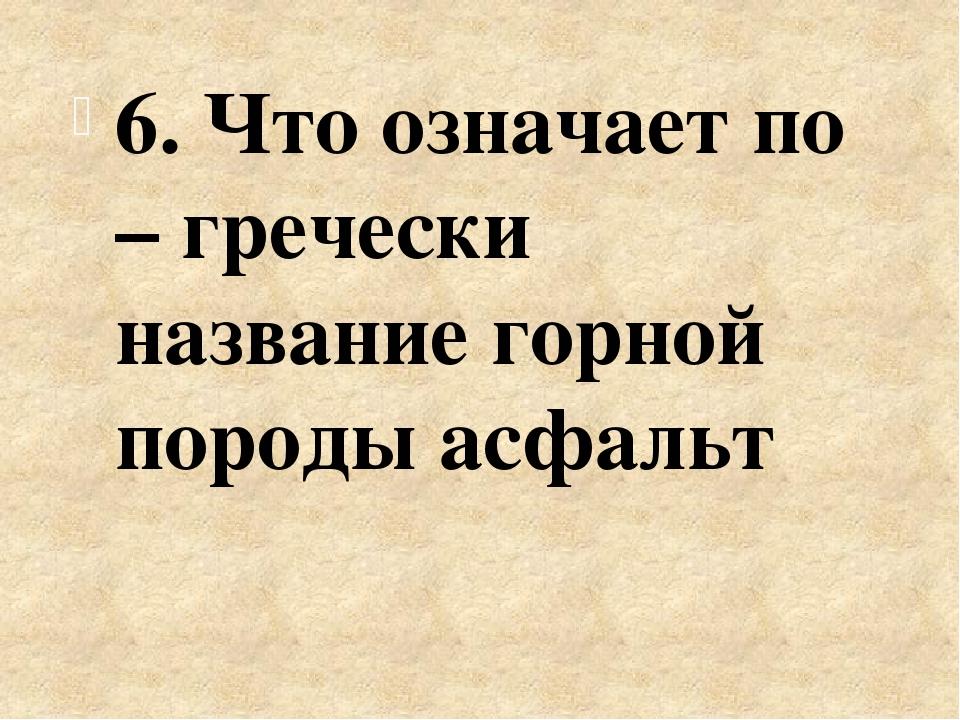 6. Что означает по – гречески название горной породы асфальт