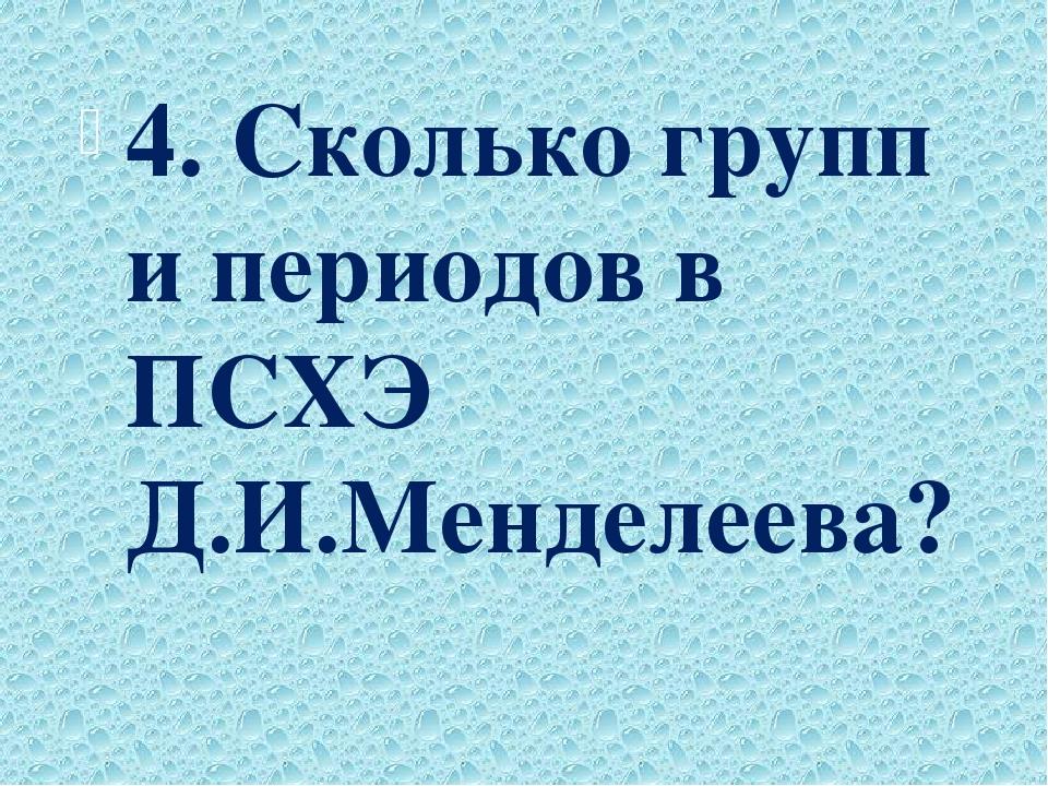 4. Сколько групп и периодов в ПСХЭ Д.И.Менделеева?