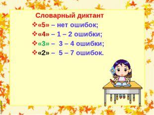 Словарный диктант «5» – нет ошибок; «4» – 1 – 2 ошибки; «3» – 3 – 4 ошибки;