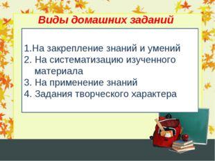 Виды домашних заданий 1.На закрепление знаний и умений 2. На систематизацию и