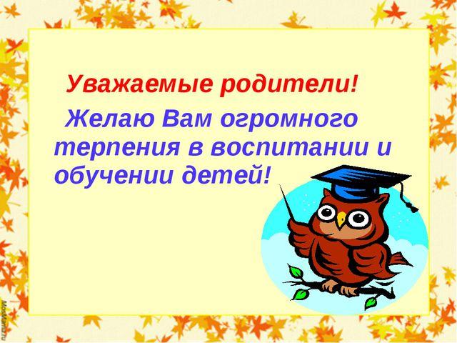 Уважаемые родители! Желаю Вам огромного терпения в воспитании и обучении дет...