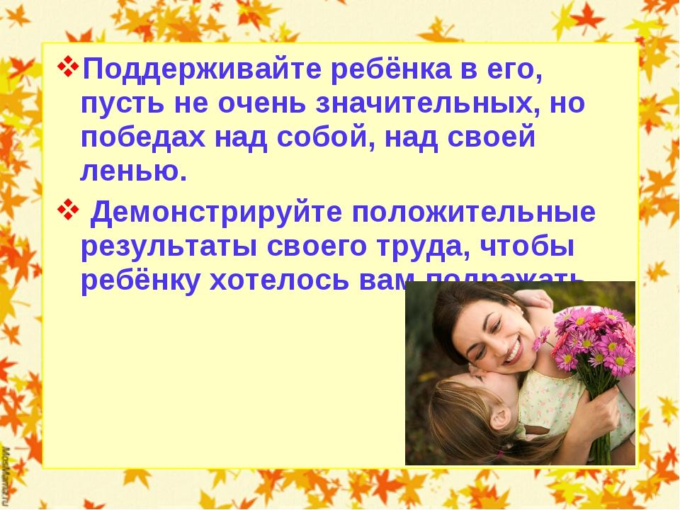 Поддерживайте ребёнка в его, пусть не очень значительных, но победах над собо...