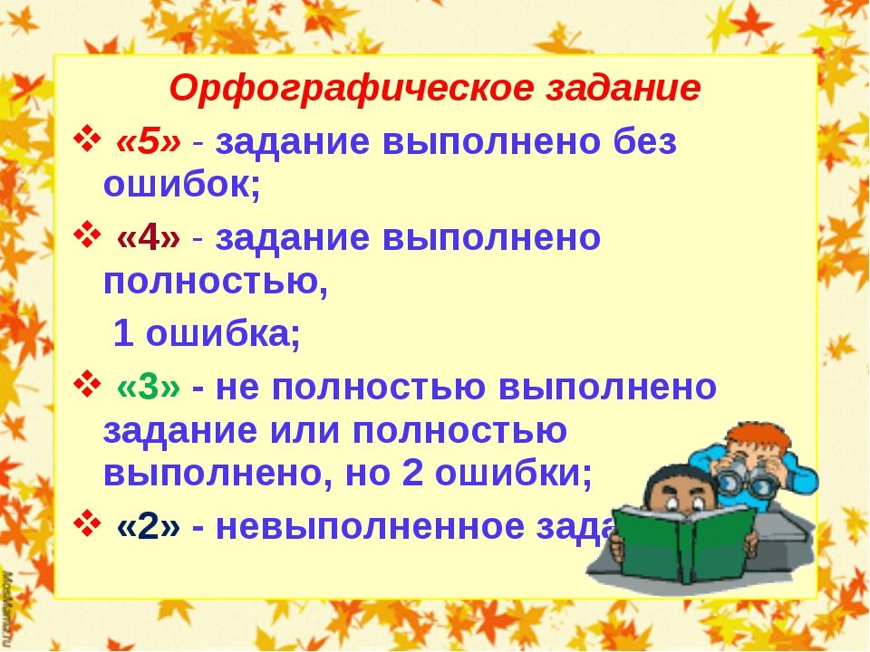 Орфографическое задание «5» - задание выполнено без ошибок; «4» - задание вып...