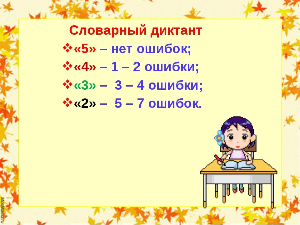 Словарный диктант «5» – нет ошибок; «4» – 1 – 2 ошибки; «3» – 3 – 4 ошибки;...
