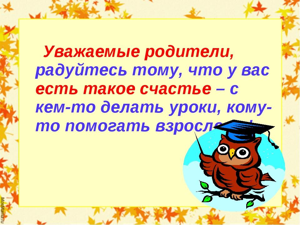 Уважаемые родители, радуйтесь тому, что у вас есть такое счастье – с кем-то...