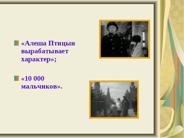 «Алеша Птицын вырабатывает характер»; «10000 мальчиков».