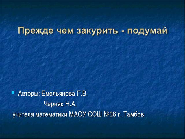 Авторы: Емельянова Г.В. Черняк Н.А. учителя математики МАОУ СОШ №36 г. Тамбов