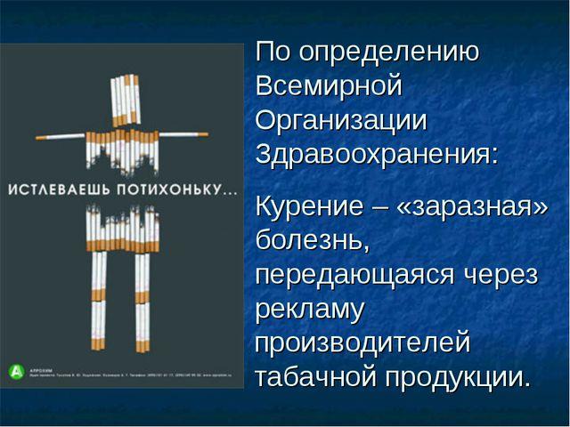 По определению Всемирной Организации Здравоохранения: Курение – «заразная» бо...