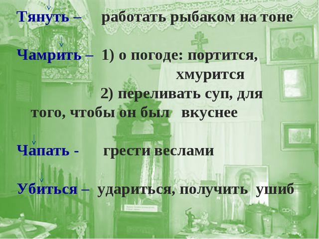 Тянуть – работать рыбаком на тоне Чамрить – 1) о погоде: портится, хмурится 2...