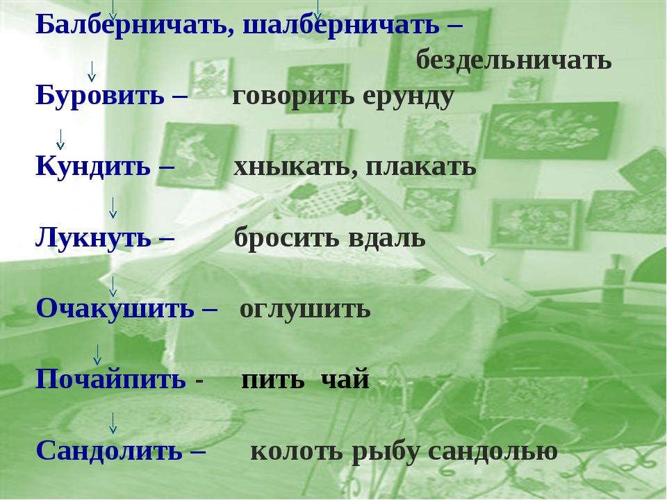 Балберничать, шалберничать – бездельничать Буровить – говорить ерунду Кундить...