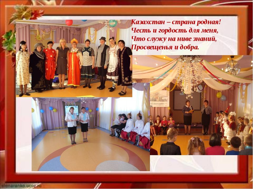 Казахстан – страна родная! Честь и гордость для меня, Что служу на ниве знани...