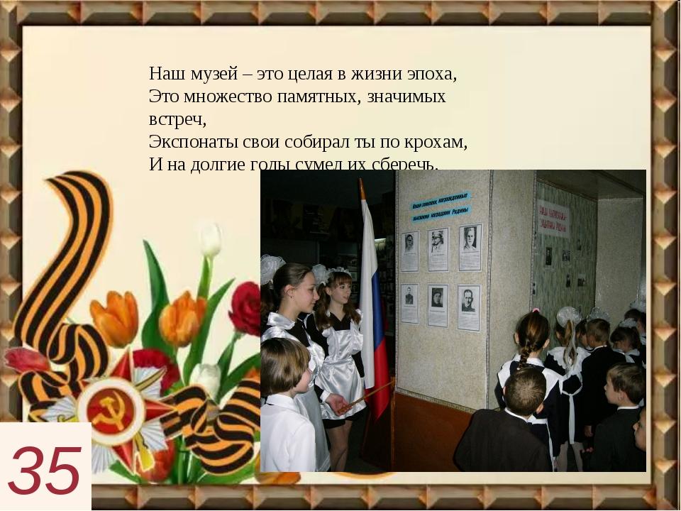 Наш музей – это целая в жизни эпоха, Это множество памятных, значимых встреч,...