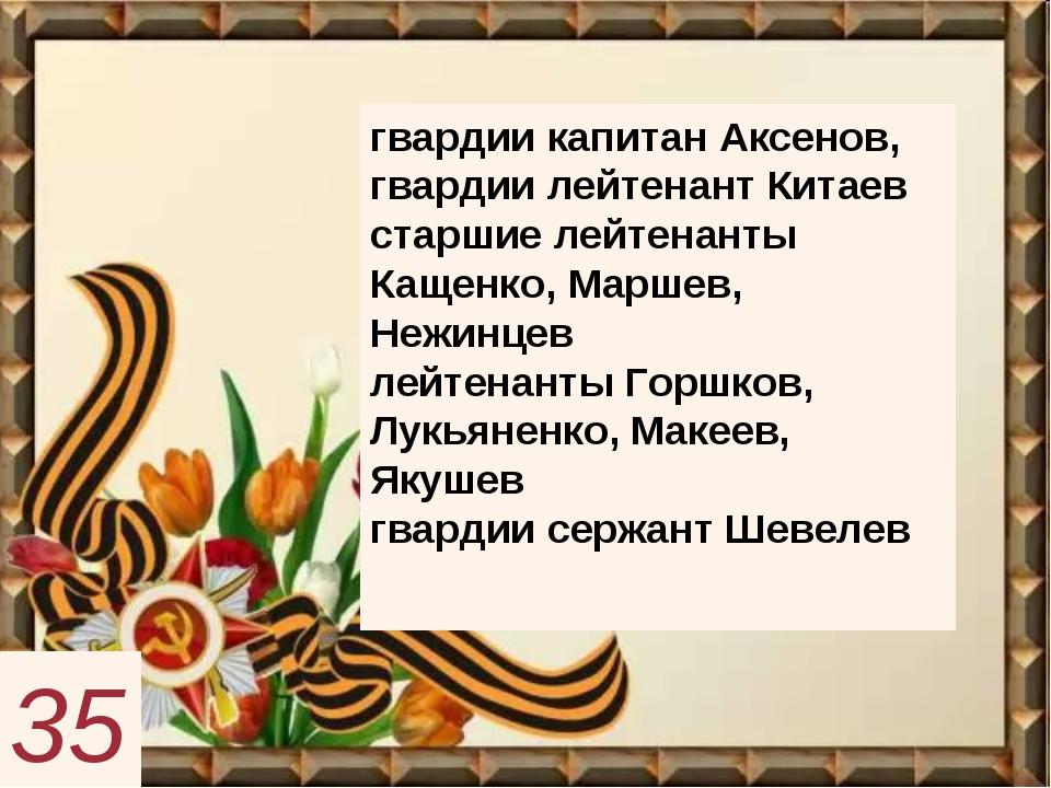 гвардии капитан Аксенов, гвардии лейтенант Китаев старшие лейтенанты Кащенко...